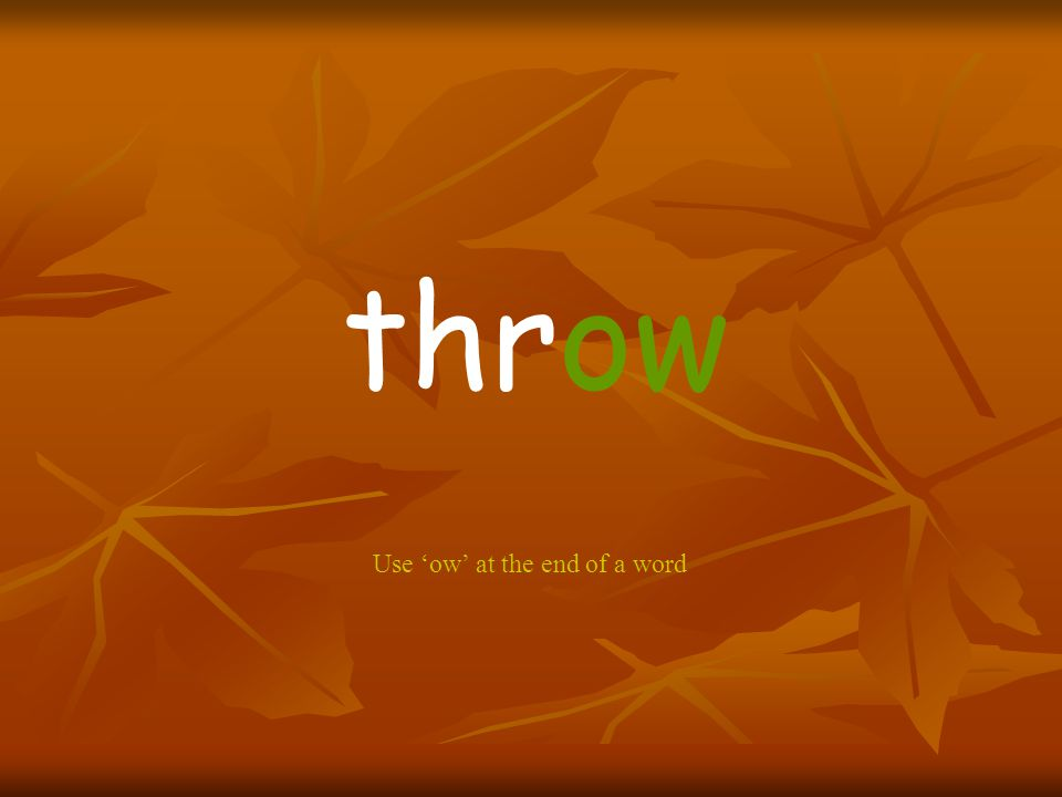 throw Use 'ow' at the end of a word