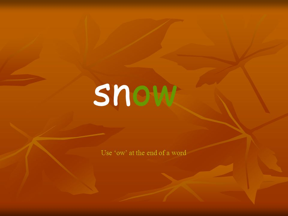 snow Use 'ow' at the end of a word