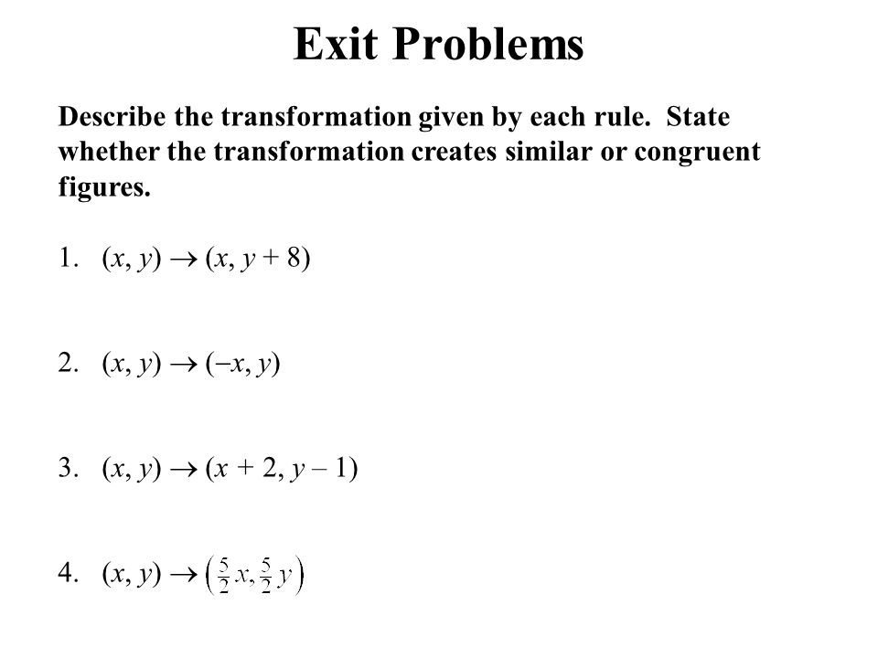 Exit Problems Describe the transformation given by each rule. State whether the transformation creates similar or congruent figures.