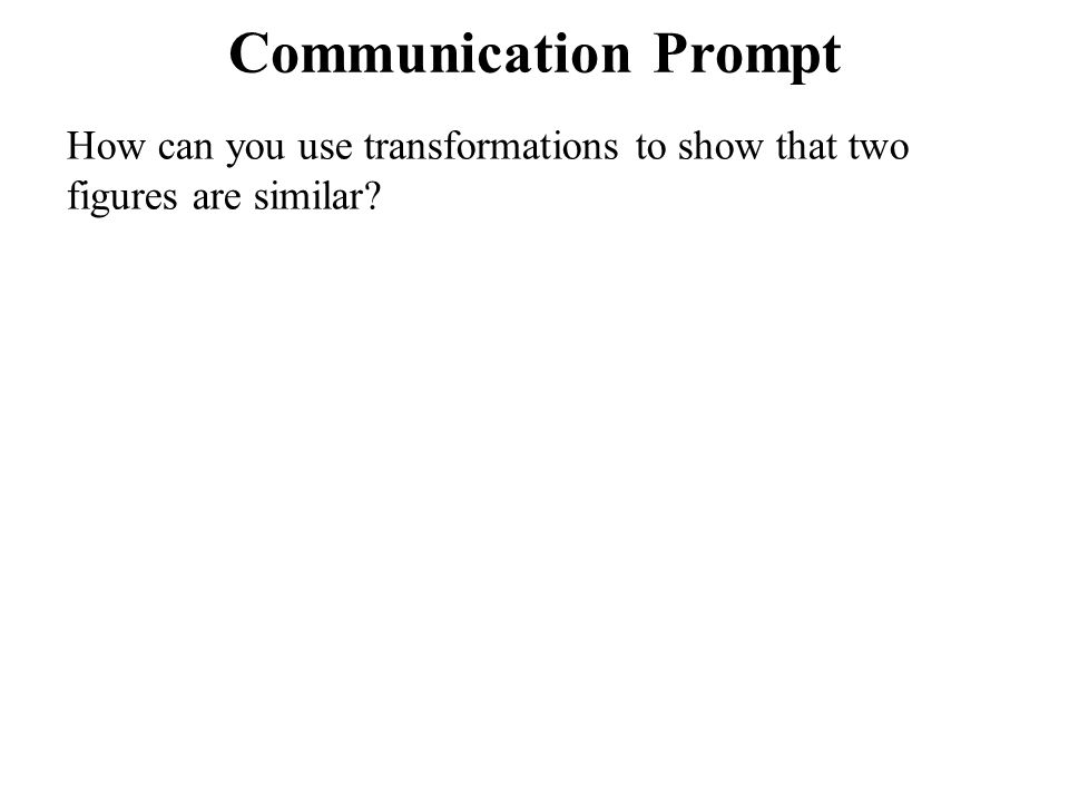 Communication Prompt How can you use transformations to show that two figures are similar
