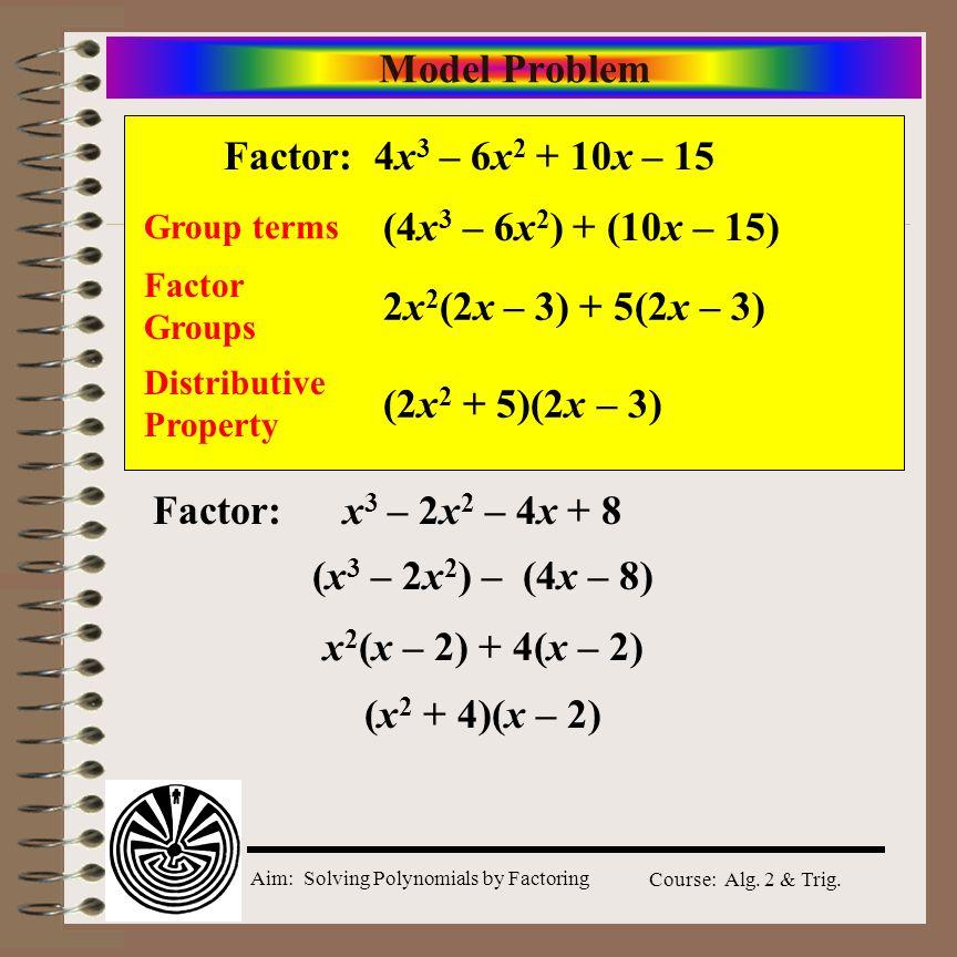 Model Problem Factor: 4x3 – 6x2 + 10x – 15 (4x3 – 6x2) + (10x – 15)