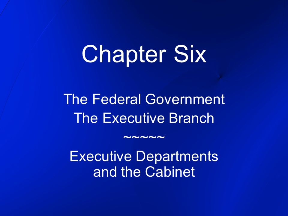 Chapter Six The Federal Government The Executive Branch ~~~~~