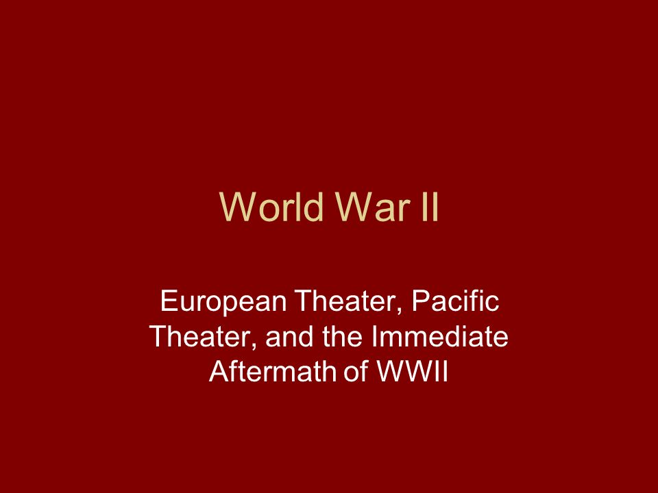 European Theater, Pacific Theater, and the Immediate Aftermath of WWII