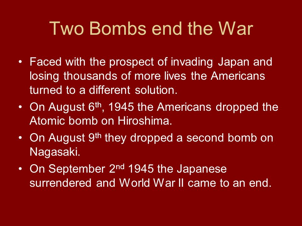 Two Bombs end the War Faced with the prospect of invading Japan and losing thousands of more lives the Americans turned to a different solution.