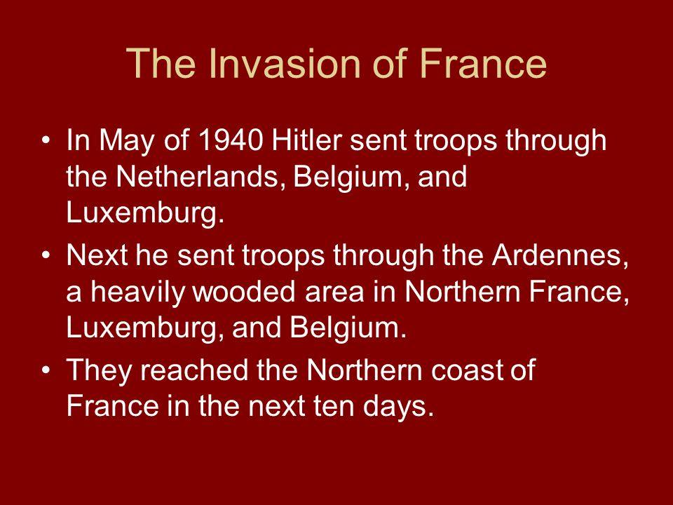 The Invasion of France In May of 1940 Hitler sent troops through the Netherlands, Belgium, and Luxemburg.