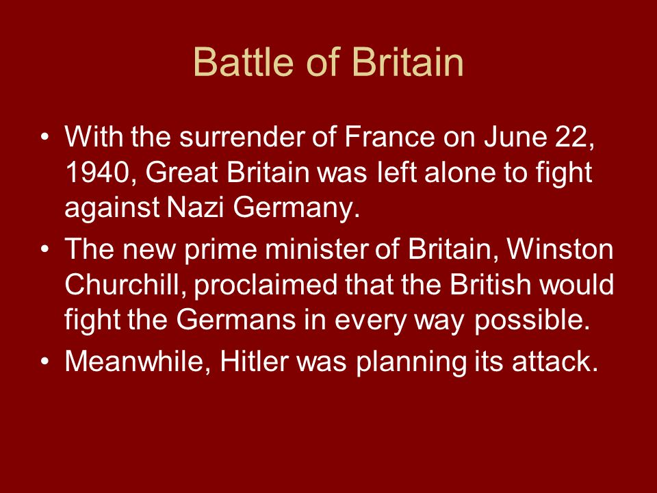 Battle of Britain With the surrender of France on June 22, 1940, Great Britain was left alone to fight against Nazi Germany.