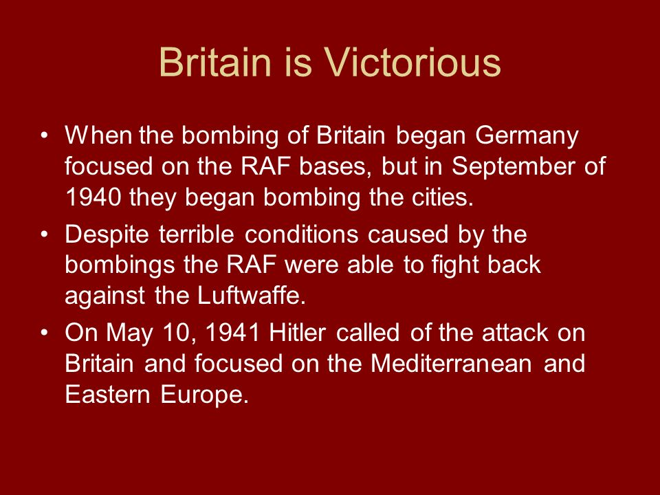 Britain is Victorious When the bombing of Britain began Germany focused on the RAF bases, but in September of 1940 they began bombing the cities.
