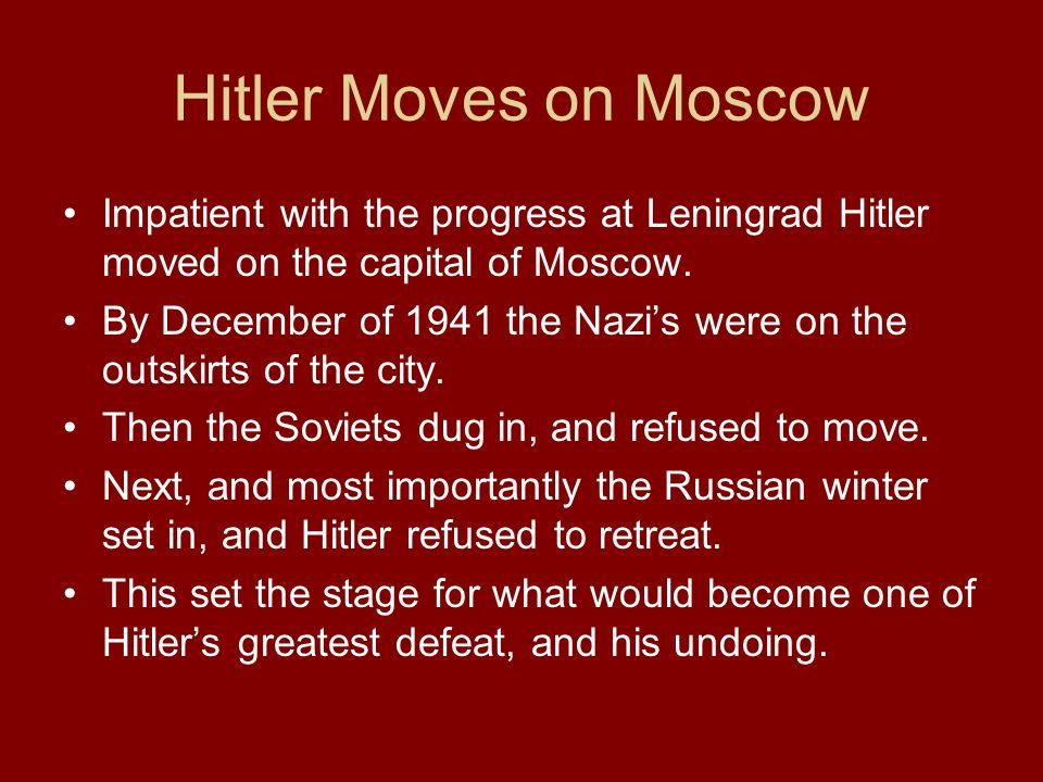 Hitler Moves on Moscow Impatient with the progress at Leningrad Hitler moved on the capital of Moscow.