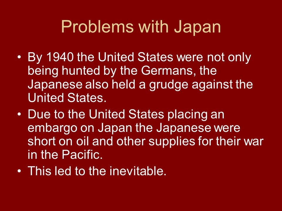 Problems with Japan By 1940 the United States were not only being hunted by the Germans, the Japanese also held a grudge against the United States.