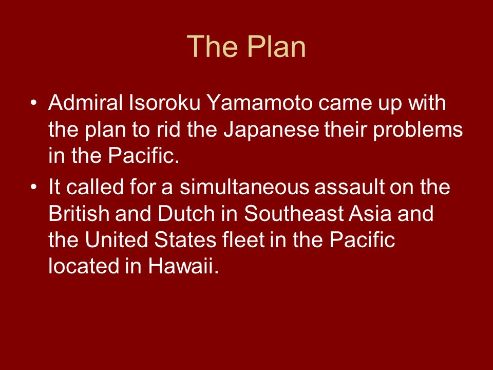 The Plan Admiral Isoroku Yamamoto came up with the plan to rid the Japanese their problems in the Pacific.