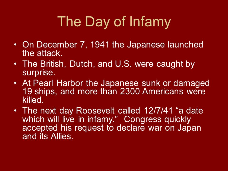 The Day of Infamy On December 7, 1941 the Japanese launched the attack. The British, Dutch, and U.S. were caught by surprise.