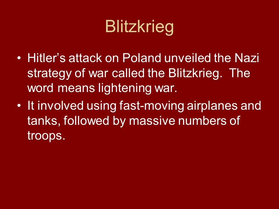 Blitzkrieg Hitler's attack on Poland unveiled the Nazi strategy of war called the Blitzkrieg. The word means lightening war.