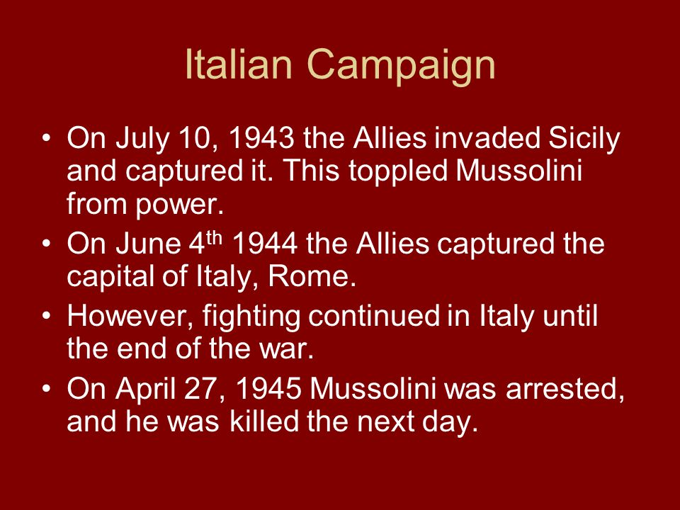 Italian Campaign On July 10, 1943 the Allies invaded Sicily and captured it. This toppled Mussolini from power.