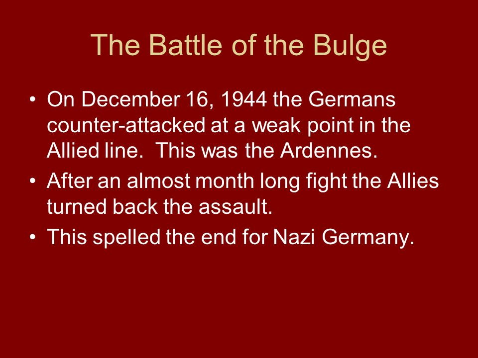 The Battle of the Bulge On December 16, 1944 the Germans counter-attacked at a weak point in the Allied line. This was the Ardennes.