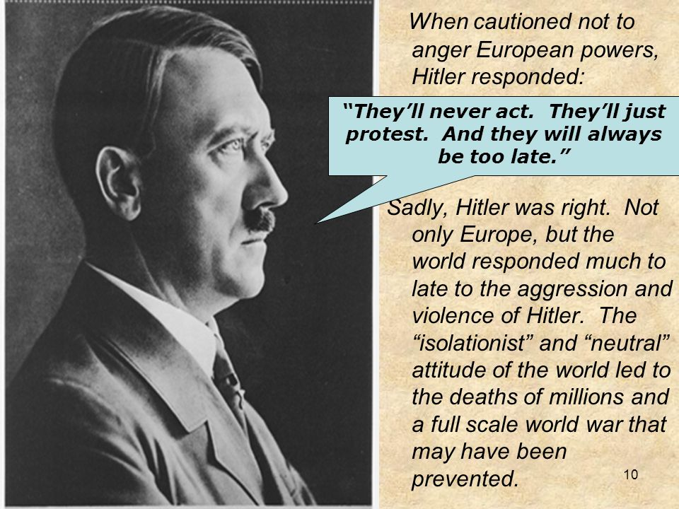 When cautioned not to anger European powers, Hitler responded: