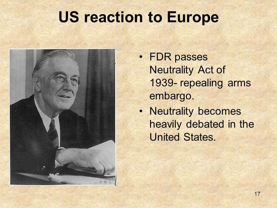 US reaction to Europe FDR passes Neutrality Act of 1939- repealing arms embargo.
