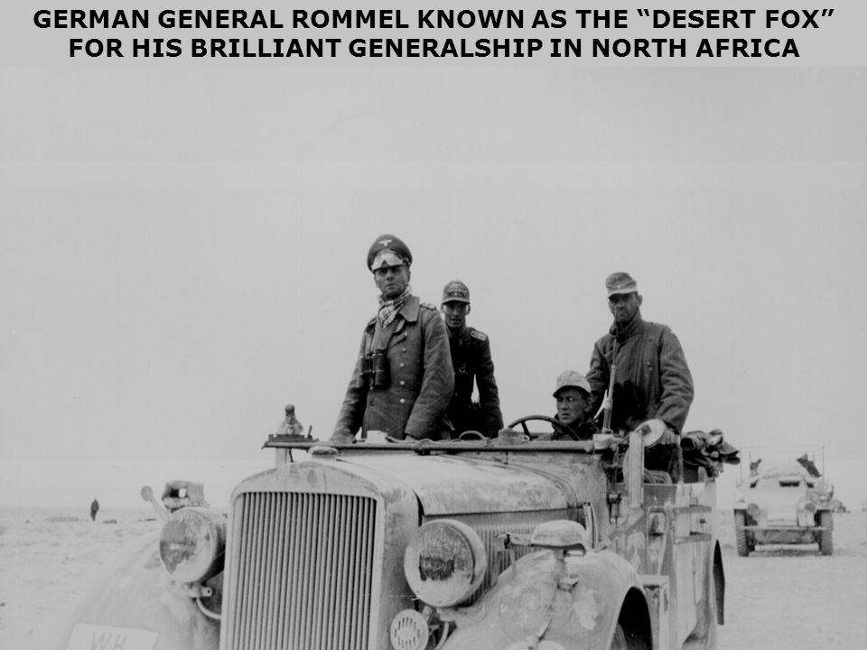 GERMAN GENERAL ROMMEL KNOWN AS THE DESERT FOX FOR HIS BRILLIANT GENERALSHIP IN NORTH AFRICA