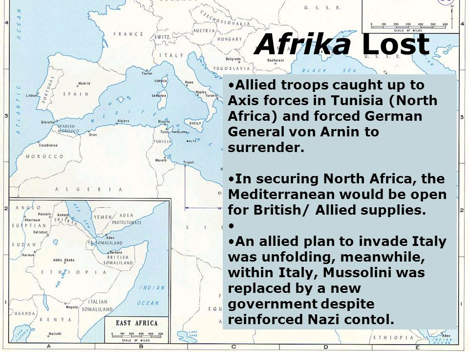Afrika Lost Allied troops caught up to Axis forces in Tunisia (North Africa) and forced German General von Arnin to surrender.