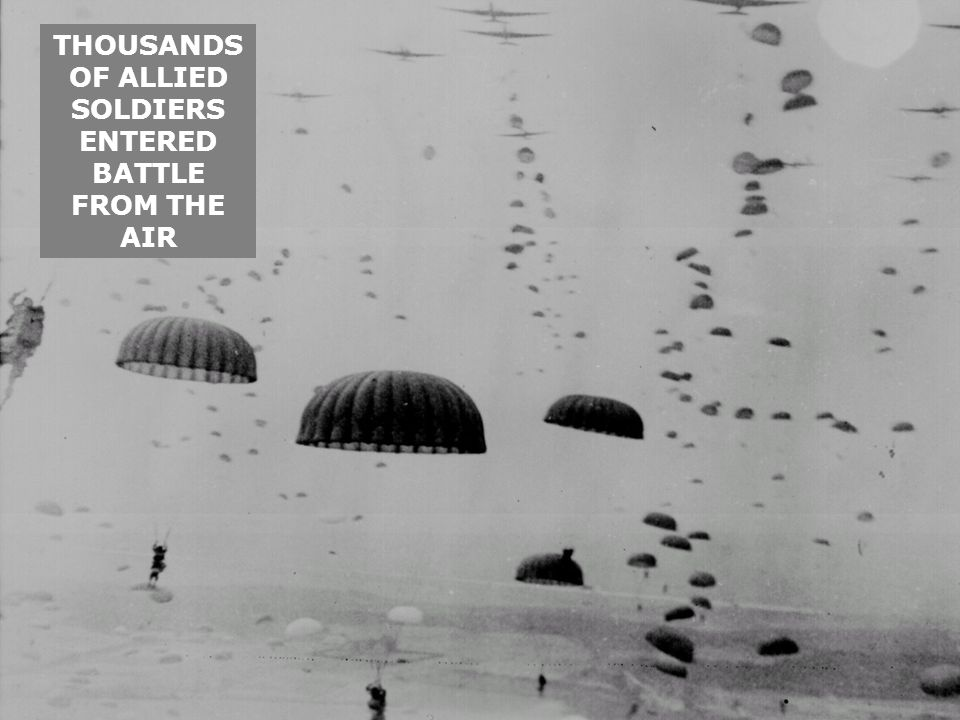 THOUSANDS OF ALLIED SOLDIERS ENTERED BATTLE FROM THE AIR