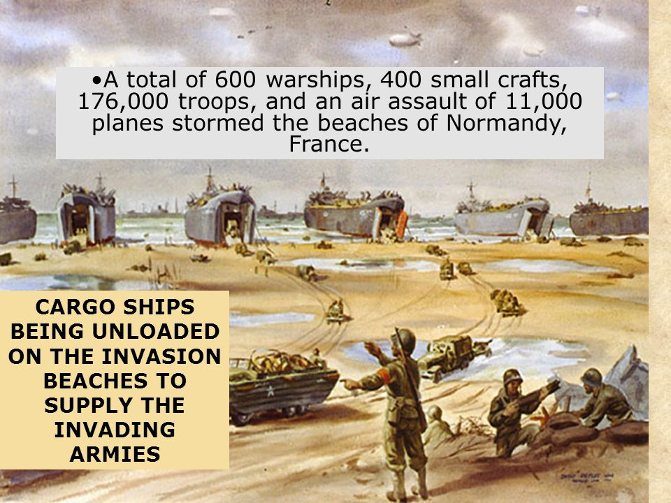 A total of 600 warships, 400 small crafts, 176,000 troops, and an air assault of 11,000 planes stormed the beaches of Normandy, France.
