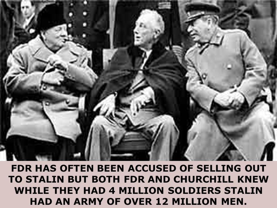 FDR HAS OFTEN BEEN ACCUSED OF SELLING OUT TO STALIN BUT BOTH FDR AND CHURCHILL KNEW WHILE THEY HAD 4 MILLION SOLDIERS STALIN HAD AN ARMY OF OVER 12 MILLION MEN.