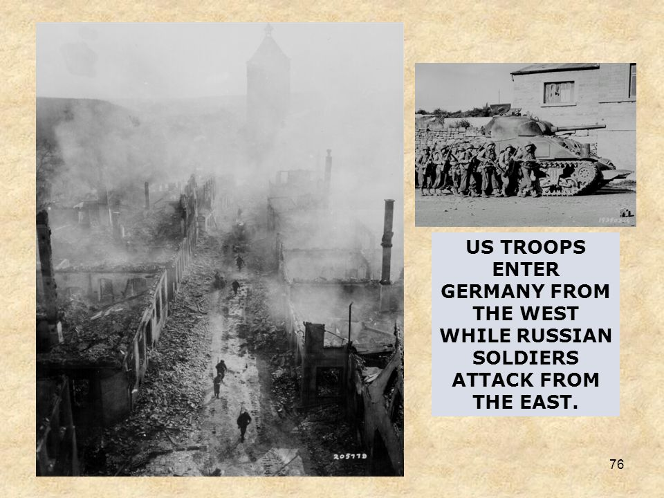 US TROOPS ENTER GERMANY FROM THE WEST WHILE RUSSIAN SOLDIERS ATTACK FROM THE EAST.