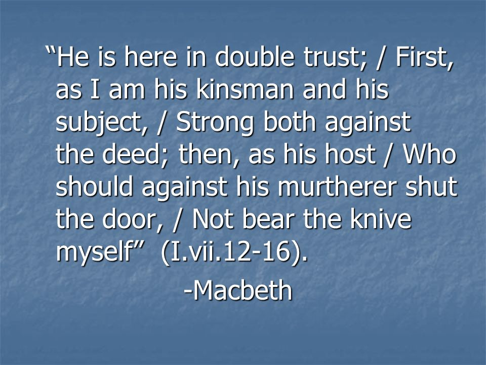 He is here in double trust; / First, as I am his kinsman and his subject, / Strong both against the deed; then, as his host / Who should against his murtherer shut the door, / Not bear the knive myself (I.vii.12-16).