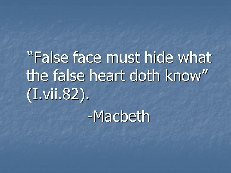 False face must hide what the false heart doth know (I.vii.82).