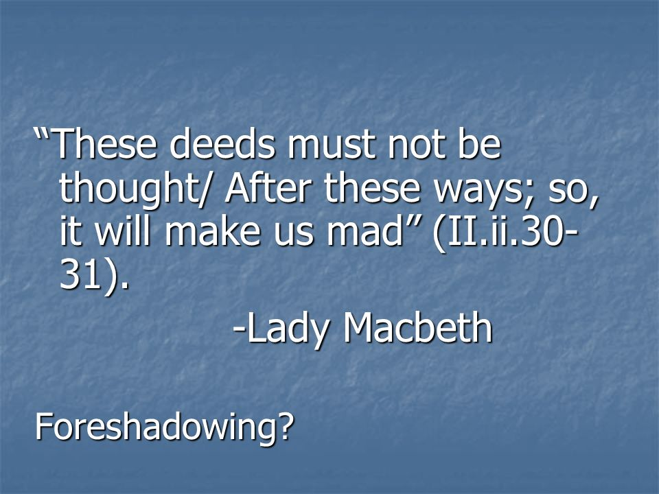 These deeds must not be thought/ After these ways; so, it will make us mad (II.ii.30-31).