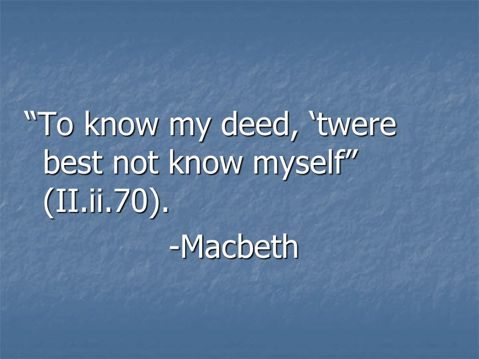 "macbeth to know my deeds twere best not know myself Macbeth by william shakespeare  ""to know my deed, 'twere best not know myself""  your innovation in direction, set and costume design as well as ."