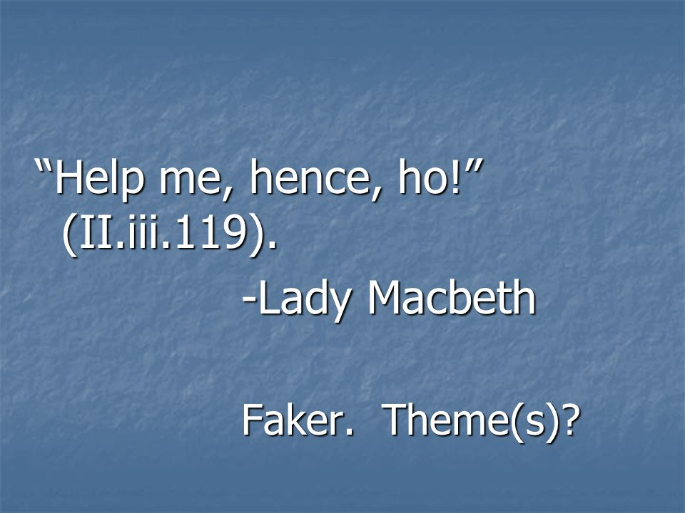 Help me, hence, ho! (II.iii.119). -Lady Macbeth