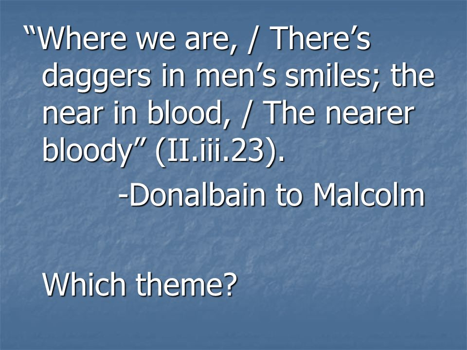 Where we are, / There's daggers in men's smiles; the near in blood, / The nearer bloody (II.iii.23).