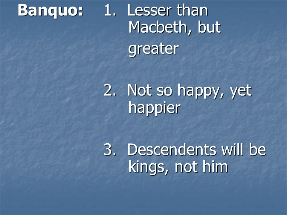 Banquo: 1. Lesser than Macbeth, but