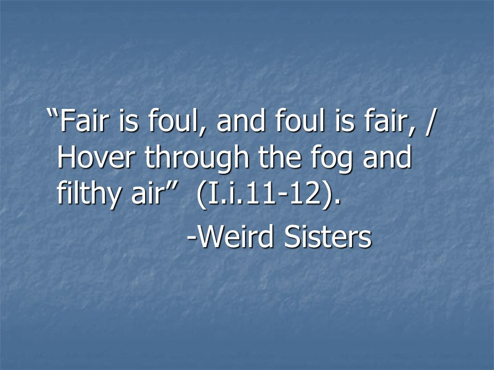 Fair is foul, and foul is fair, / Hover through the fog and filthy air (I.i.11-12).