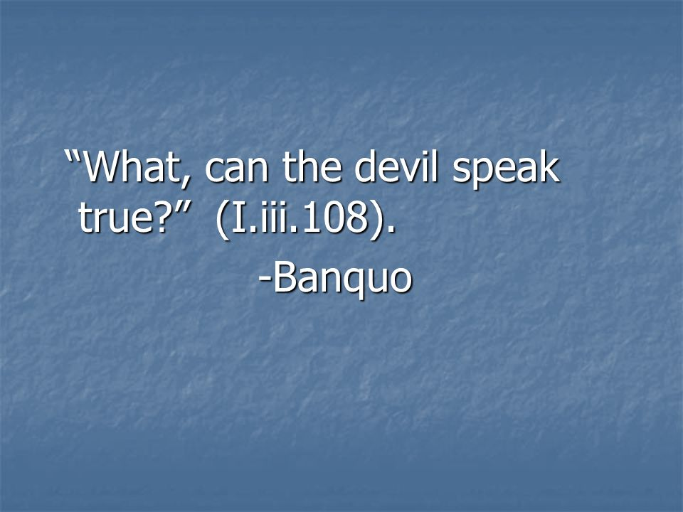 What, can the devil speak true (I.iii.108).