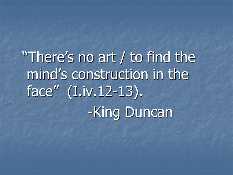 There's no art / to find the mind's construction in the face (I. iv