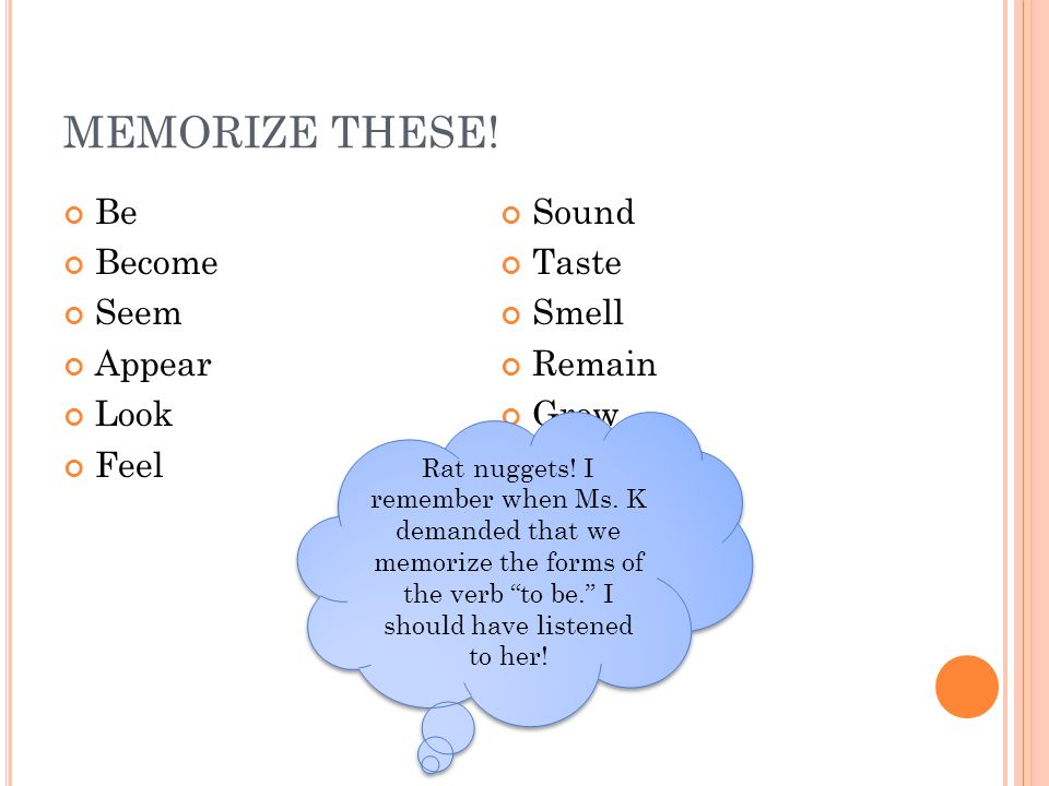 MEMORIZE THESE! Be Become Seem Appear Look Feel Sound Taste Smell