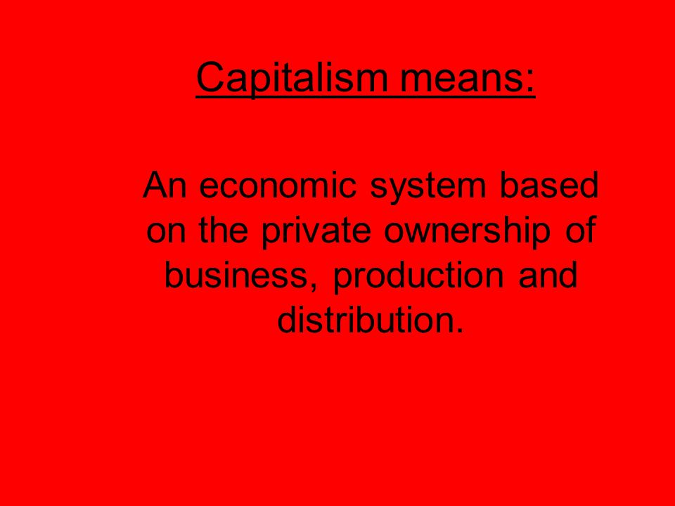 Capitalism means: An economic system based on the private ownership of business, production and distribution.