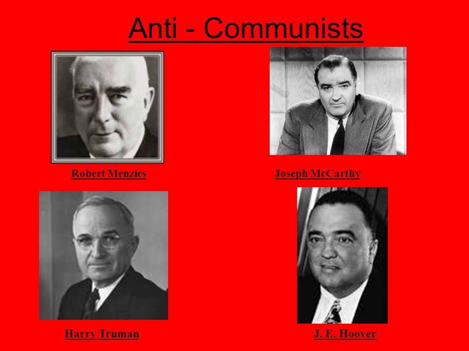Anti - Communists Harry Truman J. E. Hoover Robert Menzies