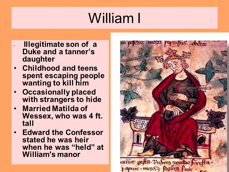William I Illegitimate son of a Duke and a tanner's daughter. Childhood and teens spent escaping people wanting to kill him.