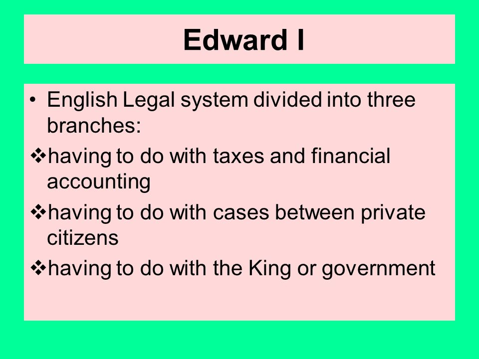 Edward I English Legal system divided into three branches: