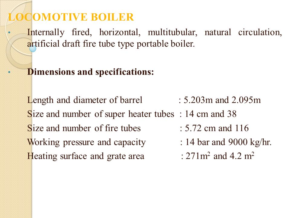 LOCOMOTIVE BOILER Internally fired, horizontal, multitubular, natural circulation, artificial draft fire tube type portable boiler.