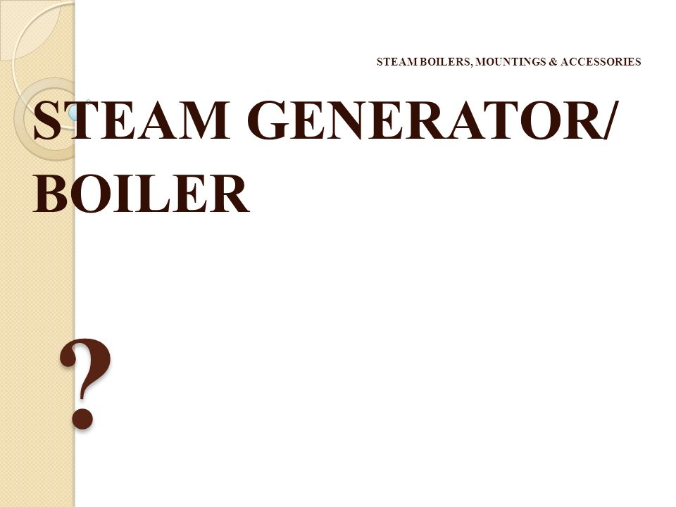 STEAM BOILERS, MOUNTINGS & ACCESSORIES STEAM GENERATOR/ BOILER