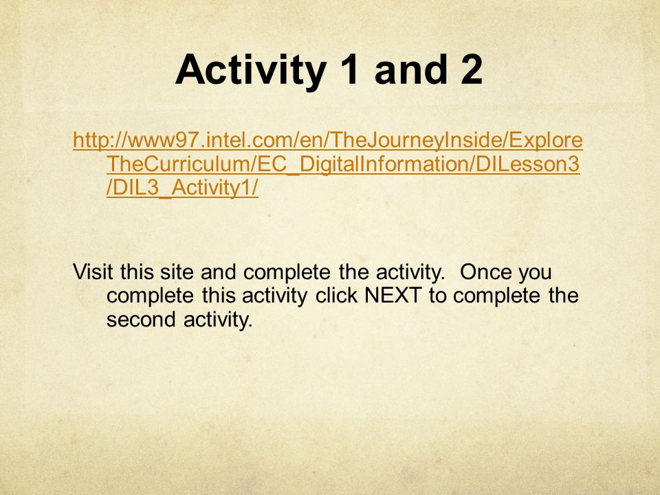 Activity 1 and 2 http://www97.intel.com/en/TheJourneyInside/Explore TheCurriculum/EC_DigitalInformation/DILesson3 /DIL3_Activity1/