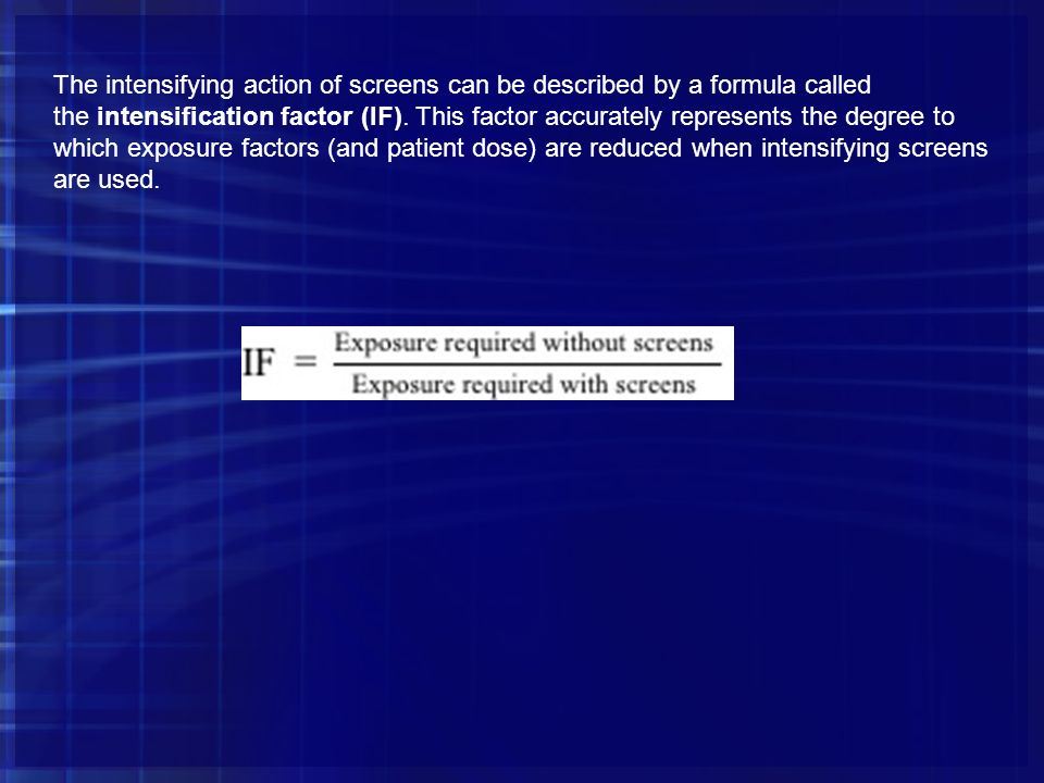 The intensifying action of screens can be described by a formula called the intensification factor (IF).