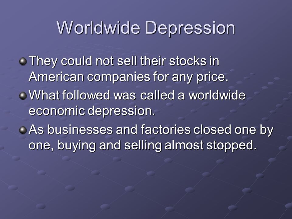 Worldwide DepressionThey could not sell their stocks in American companies for any price. What followed was called a worldwide economic depression.