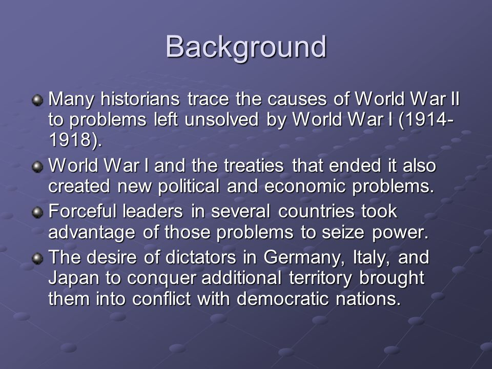 BackgroundMany historians trace the causes of World War II to problems left unsolved by World War I (1914-1918).