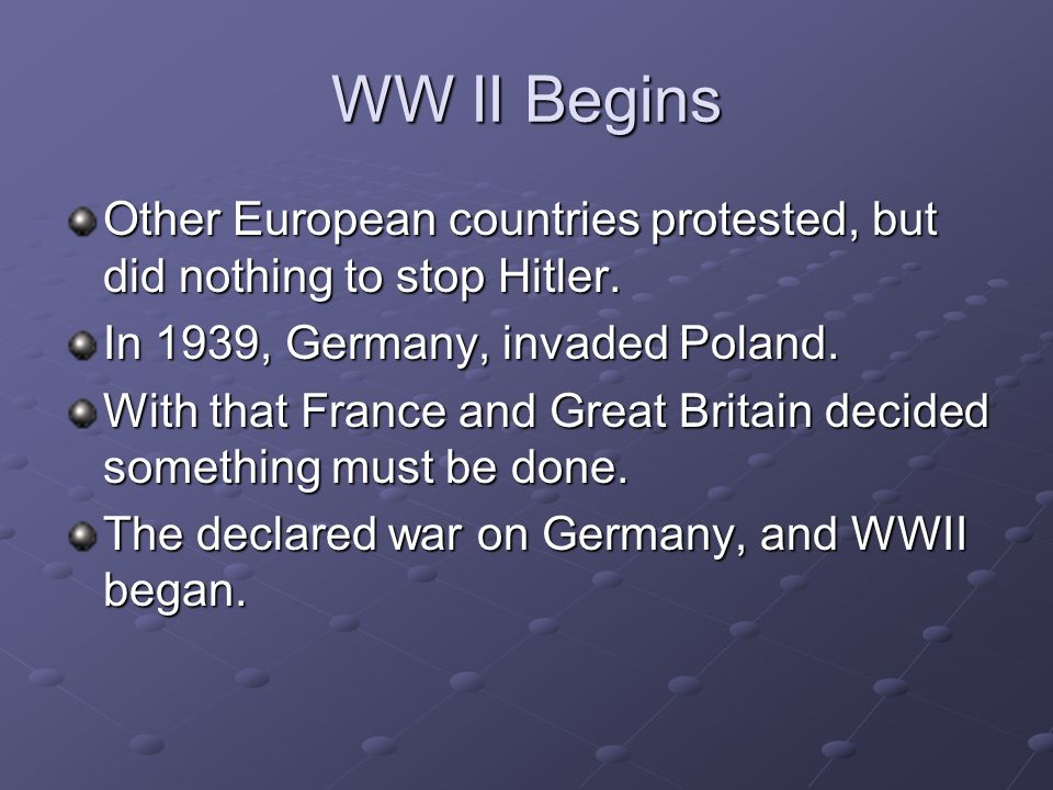 WW II BeginsOther European countries protested, but did nothing to stop Hitler. In 1939, Germany, invaded Poland.