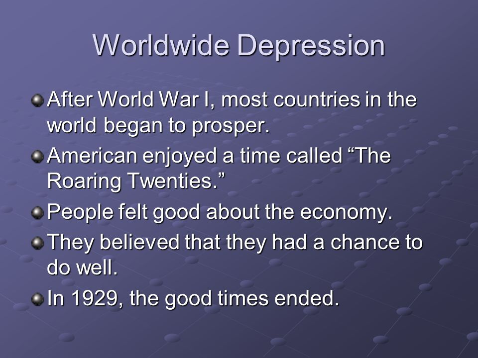 Worldwide DepressionAfter World War I, most countries in the world began to prosper. American enjoyed a time called The Roaring Twenties.