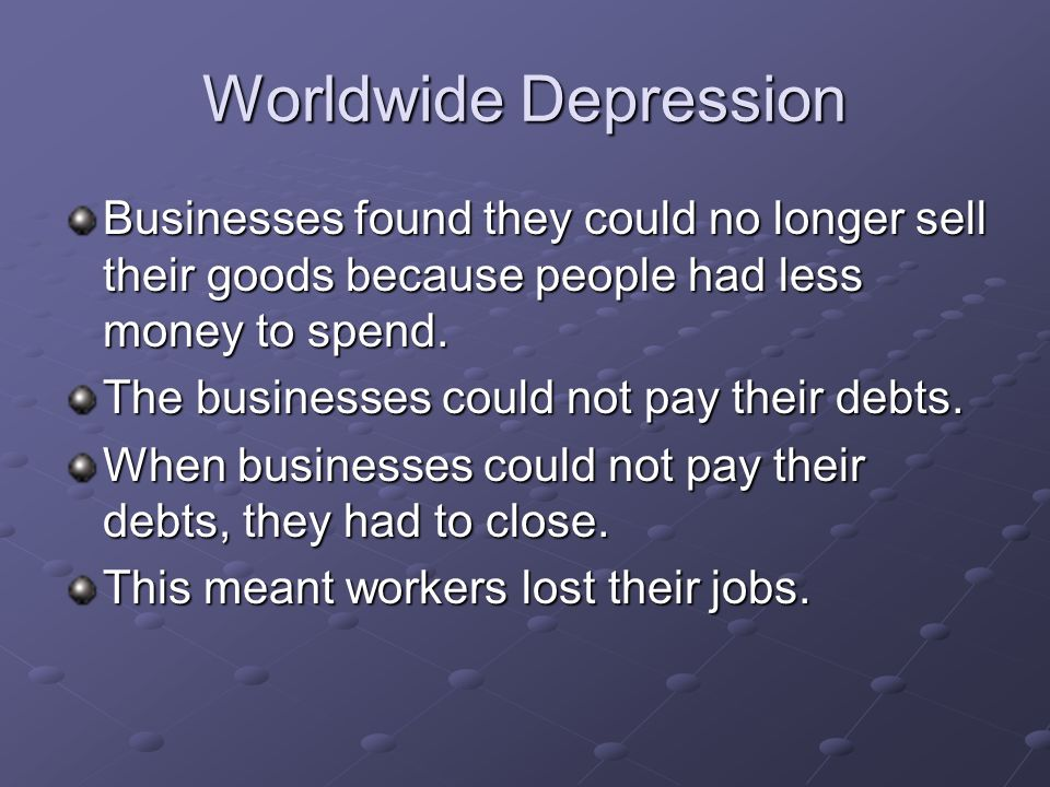 Worldwide DepressionBusinesses found they could no longer sell their goods because people had less money to spend.
